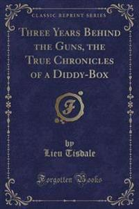 Three Years Behind the Guns, the True Chronicles of a Diddy-Box (Classic Reprint)