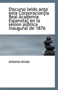 Discurso Leido Ante Esta Corporacion[la Real Academia Espanola] En La Sesion Publica Inaugural de 18