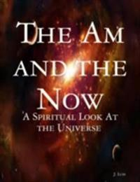 Am and the Now: A Spiritual Look At the Universe