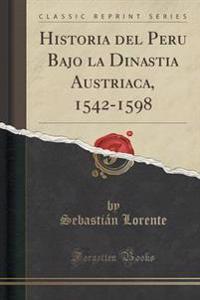 Historia del Peru Bajo La Dinastia Austriaca, 1542-1598, Vol. 1 (Classic Reprint)