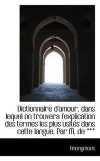 Dictionnaire D'Amour, Dans Lequel on Trouvera L'Explication Des Termes Les Plus Usit?'s Dans Cette La