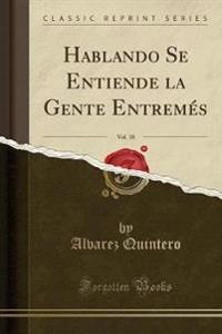 Hablando Se Entiende La Gente Entremes, Vol. 18 (Classic Reprint)