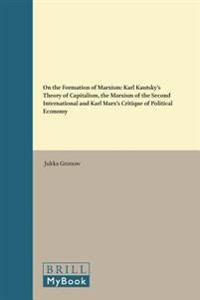 On the Formation of Marxism: Karl Kautsky's Theory of Capitalism, the Marxism of the Second International and Karl Marx's Critique of Political Eco