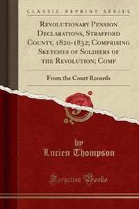 Revolutionary Pension Declarations, Strafford County, 1820-1832; Comprising Sketches of Soldiers of the Revolution; Comp
