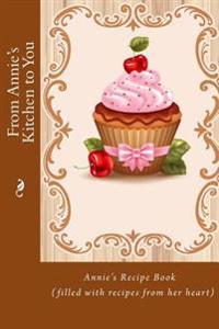 From Annie's Kitchen to You: Annie's Recipe Book (Filled with Recipes from Her Heart)