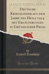Deutsche Kriegslieder Aus Dem Jahre Des Heils 1914 Mit Erl�uterungen in Gr�ndlicher Prosa (Classic Reprint)
