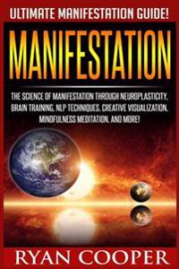 Manifestation: The Science of Manifestation Through Neuroplasticity, Brain Training, Nlp Techniques, Creative Visualization, Mindfuln
