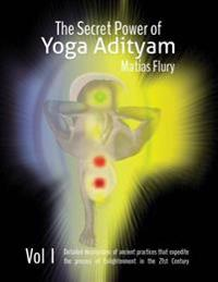The Secret Power of Yoga Adityam: The Detailed Description of Lost Ancient Practices That Expedite the Process of Enlightenment in the 21st Century