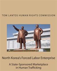 North Korea's Forced Labor Enterprise: A State-Sponsored Marketplace in Human Trafficking