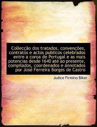 Collec O DOS Tratados, Conven Es, Contratos E Actos Publicos Celebrados Entre a Coroa de Portugal E as Mais Potencias Desde 1640 at Ao Presente, Compi