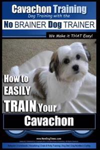 Cavachon Training Dog Training with the No Brainer Dog Trainer We Make It That Easy!: How to Easily Train Your Cavachon