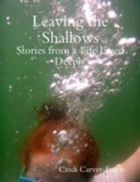 Leaving the Shallows: Stories from a Life Lived Deeply