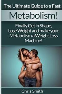 Metabolism - Chris Smith: The Ultimate Guide to a Fast: Finally Get in Shape, Lose Weight and Make Your Metabolism a Weight Loss Machine!