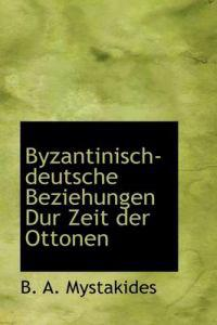 Byzantinisch-Deutsche Beziehungen Dur Zeit Der Ottonen