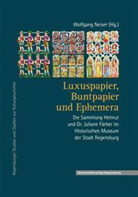 Luxuspapier, Buntpapier Und Ephemera: Die Sammlung Helmut Und Dr. Juliane Farber Im Historischen Museum Der Stadt Regensburg