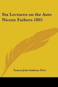 Six Lectures on the Ante Nicene Fathers 1895
