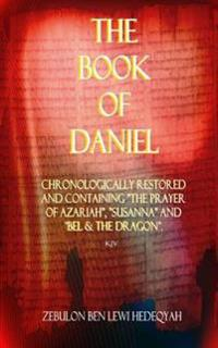 """The Book of Daniel: Chronologically Restored and Containing """"The Prayer of Azariah,"""" """"Susanna"""" and """"Bel & the Dragon."""""""