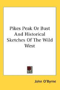Pikes Peak or Bust And Historical Sketches of the Wild West