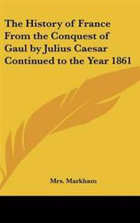 The History of France from the Conquest of Gaul by Julius Caesar Continued to the Year 1861