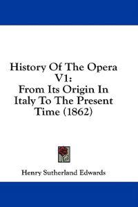 History Of The Opera V1: From Its Origin In Italy To The Present Time (1862)