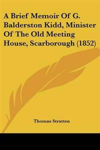 A Brief Memoir of G. Balderston Kidd, Minister of the Old Meeting House, Scarborough