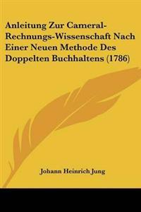 Anleitung Zur Cameral-rechnungs-wissenschaft Nach Einer Neuen Methode Des Doppelten Buchhaltens