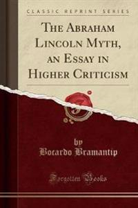 The Abraham Lincoln Myth, an Essay in Higher Criticism (Classic Reprint)