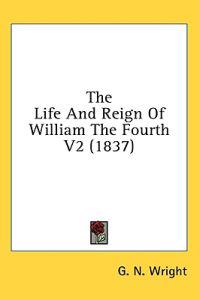 The Life And Reign Of William The Fourth V2 (1837)