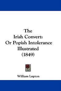 The Irish Convert: Or Popish Intolerance Illustrated (1849)