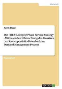 Die Itil(r) Lifecycle-Phase Service Strategy - Mit Besonderer Betrachtung Des Einsatzes Der Serviceportfolio-Datenbank Im Demand-Management-Prozess
