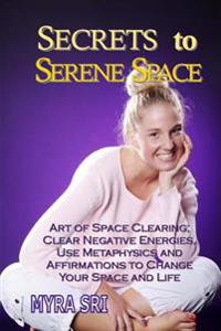 Secrets to Serene Space: Art of Space Clearing, Clear Negative Energies, Use Metaphysics and Affirmations to Clear Your Space and Your Life