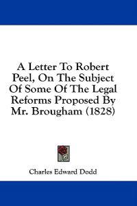 A Letter To Robert Peel, On The Subject Of Some Of The Legal Reforms Proposed By Mr. Brougham (1828)