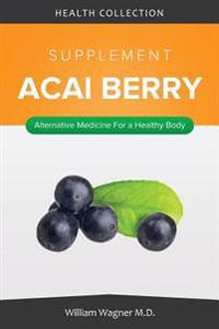 The Acai Berry Supplement: Alternative Medicine for a Healthy Body