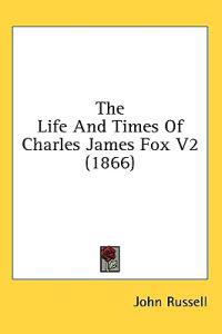 The Life And Times Of Charles James Fox V2 (1866)