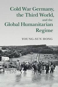 Cold War Germany, the Third World, and the Global Humanitarian Regime
