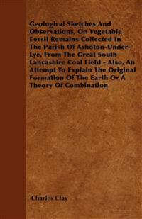 Geological Sketches And Observations, On Vegetable Fossil Remains Collected In The Parish Of Ashoton-Under-Lye, From The Great South Lancashire Coal F