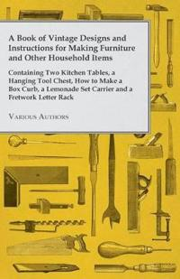 A Book of Vintage Designs and Instructions for Making Furniture and Other Household Items - Containing Two Kitchen Tables, a Hanging Tool Chest, How t