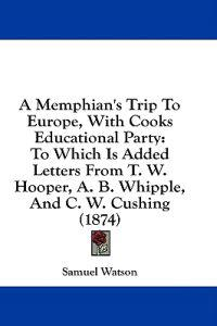 A Memphian's Trip To Europe, With Cooks Educational Party: To Which Is Added Letters From T. W. Hooper, A. B. Whipple, And C. W. Cushing (1874)