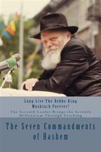 The Seven Commandments of Hashem: Taught by the Seventh Leader of Chabad - The Real Messiah, Bringing the Redemption and the Seventh Millennium