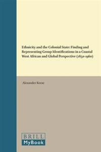 Ethnicity and the Colonial State: Finding and Representing Group Identifications in a Coastal West African and Global Perspective (1850-1960)