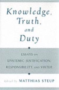 Knowledge, Truth, and Duty Essays on Epistemic Justification, Responsibility, and Virtue