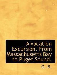 A Vacation Excursion. from Massachusetts Bay to Puget Sound.