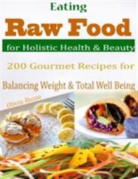 Eating Raw Food for Holistic Health & Beauty : 200 Gourmet Recipes for Balancing Weight & Total Well Being