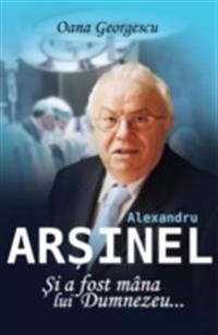 Alexandru Arsinel. Si a fost mana lui Dumnezeu...