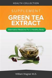 The Green Tea Extract Supplement: Alternative Medicine for a Healthy Body