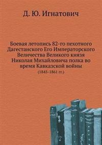 Boevaya Letopis' 82-Go Pehotnogo Dagestanskogo Ego Imperatorskogo Velichestva Velikogo Knyazya Nikolaya Mihajlovicha Polka Vo Vremya Kavkazskoj Vojny (1845-1861 Gg.)