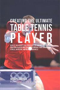 Creating the Ultimate Table Tennis Player: Realize the Secrets and Tricks Used by the Best Professional Ping Pong Players and Coaches to Improve Your