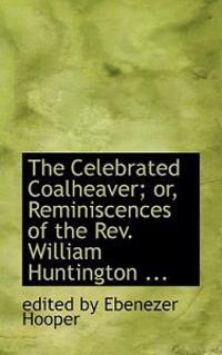 The Celebrated Coalheaver; Or, Reminiscences of the Rev. William Huntington, S.s.