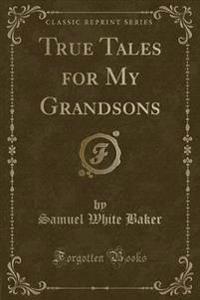 True Tales for My Grandsons (Classic Reprint)