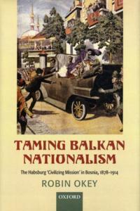 Taming Balkan Nationalism: The Habsburg 'Civilizing Mission' in Bosnia 1878-1914